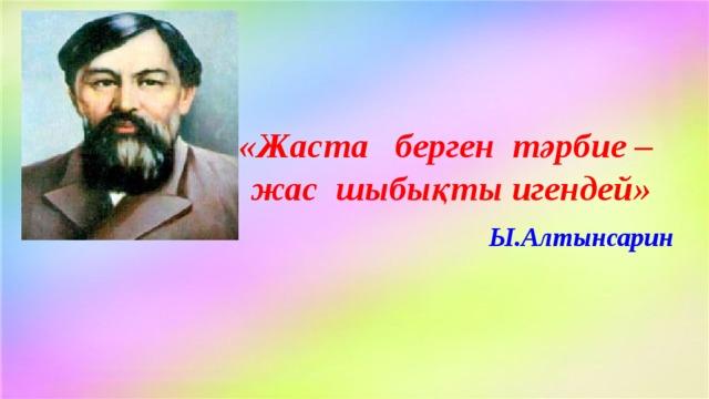«Жаста берген тәрбие – жас шыбықты игендей» Ы.Алтынсарин