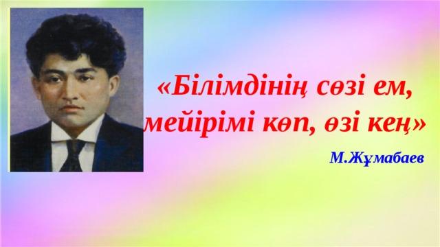 «Білімдінің сөзі ем, мейірімі көп, өзі кең» М.Жұмабаев