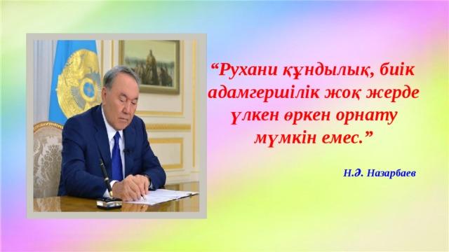 """"""" Рухани құндылық, биік адамгершілік жоқ жерде үлкен өркен орнату мүмкін емес.""""   Н.Ә. Назарбаев"""