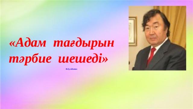«Адам тағдырын тәрбие шешеді»    О.Сүлейменов