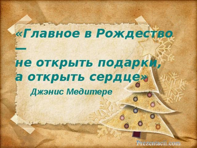 «Главное в Рождество —  не открыть подарки,  а открыть сердце»   Джэнис Медитере
