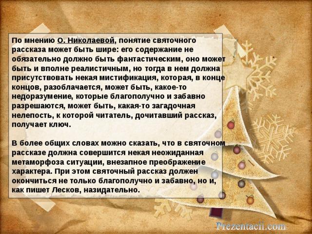 По мнению О. Николаевой , понятие святочного рассказа может быть шире: его содержание не обязательно должно быть фантастическим, оно может быть и вполне реалистичным, но тогда в нем должна присутствовать некая мистификация, которая, в конце концов, разоблачается, может быть, какое-то недоразумение, которые благополучно и забавно разрешаются, может быть, какая-то загадочная нелепость, к которой читатель, дочитавший рассказ, получает ключ.   В более общих словах можно сказать, что в святочном рассказе должна совершится некая неожиданная метаморфоза ситуации, внезапное преображение характера. При этом святочный рассказ должен окончиться не только благополучно и забавно, но и, как пишет Лесков, назидательно.
