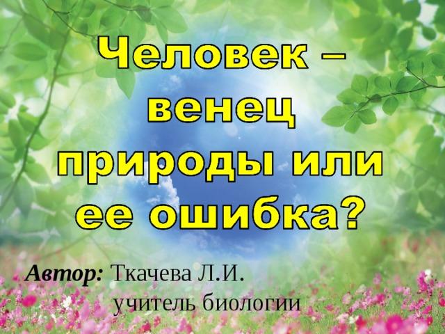 Автор: Ткачева Л.И.   учитель биологии