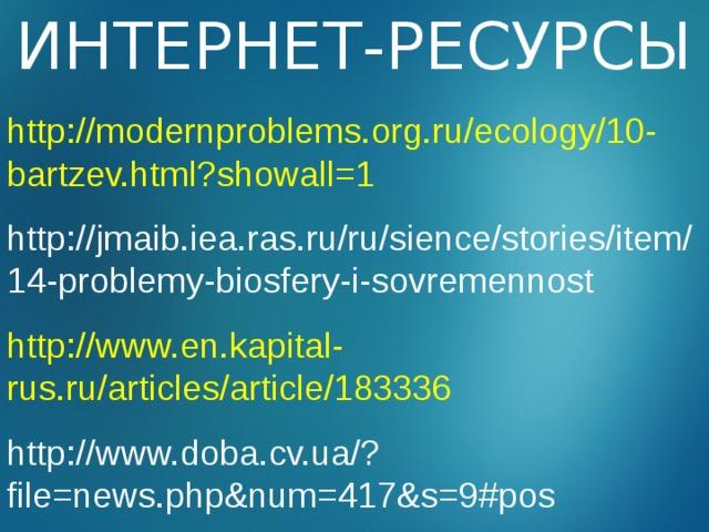 ИНТЕРНЕТ-РЕСУРСЫ http://modernproblems.org.ru/ecology/10-bartzev.html?showall=1 http://jmaib.iea.ras.ru/ru/sience/stories/item/14-problemy-biosfery-i-sovremennost  http://www.en.kapital-rus.ru/articles/article/183336 http://www.doba.cv.ua/?file=news.php&num=417&s=9#pos