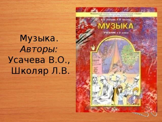 Музыка. Авторы:  Усачева В.О., Школяр Л.В.