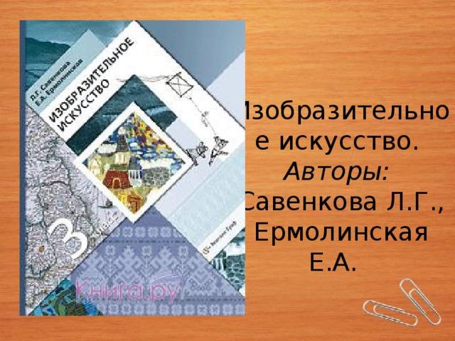 Изобразительное искусство. Авторы:  Савенкова Л.Г., Ермолинская Е.А.