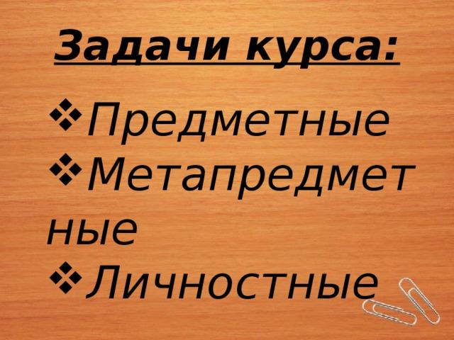 Задачи курса:   Предметные Метапредметные Личностные