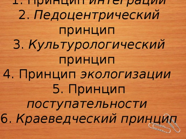 1. Принцип интеграции  2. Педоцентрический принцип  3. Культурологический принцип  4. Принцип экологизации  5. Принцип поступательности  6. Краеведческий принцип