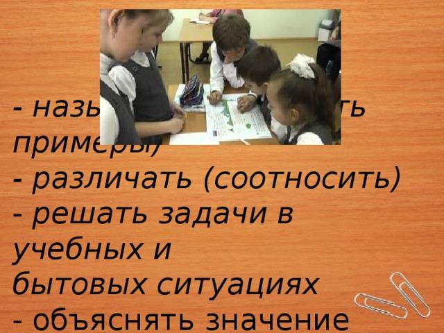 - называть (приводить примеры)  - различать (соотносить)  - решать задачи в учебных и  бытовых ситуациях  - объяснять значение понятий