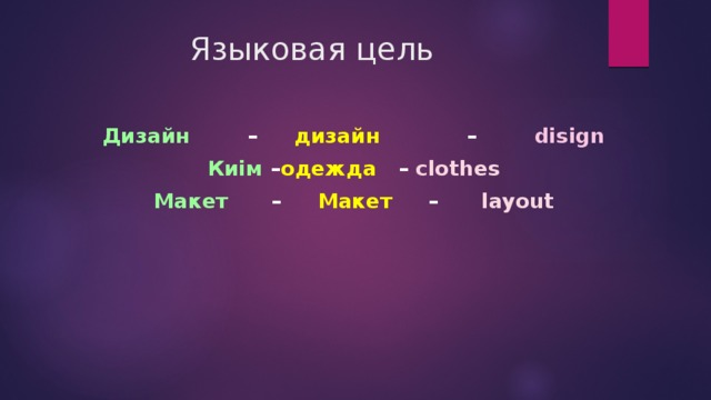 Языковая цель Дизайн – дизайн – disign Киім – одежда – clothes Макет – Макет – layout