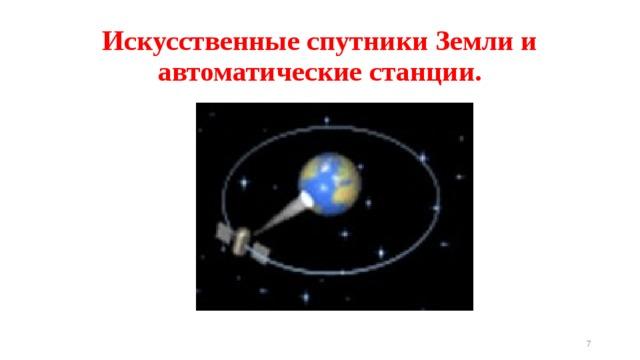 Искусственные спутники Земли и автоматические станции.