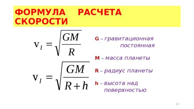 ФОРМУЛА РАСЧЕТА СКОРОСТИ G  – гравитационная  постоянная М  – масса планеты R  – радиус планеты h –  высота над  поверхностью