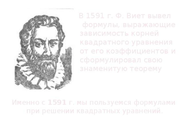 В 1591 г. Ф. Виет вывел формулы, выражающие зависимость корней квадратного уравнения  от его коэффициентов и сформулировал свою знаменитую теорему Именно с 1591 г. мы пользуемся формулами при решении квадратных уравнений.