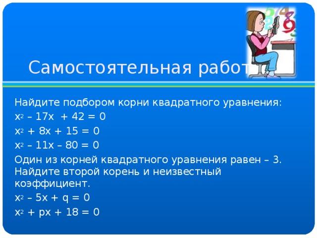 Самостоятельная работа Найдите подбором корни квадратного уравнения: х 2 – 17х + 42 = 0 х 2 + 8х + 15 = 0 х 2 – 11х – 80 = 0 Один из корней квадратного уравнения равен – 3. Найдите второй корень и неизвестный коэффициент. х 2 – 5х + q = 0 х 2 + p х + 18 = 0
