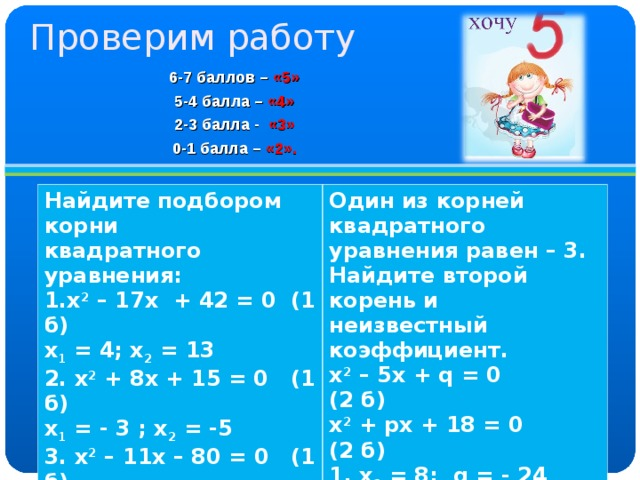 Проверим работу 6-7 баллов – «5» 5-4 балла –  «4» 2-3 балла - «3» 0-1 балла – «2». Найдите подбором корни квадратного уравнения: 1.х 2 – 17х + 42 = 0 (1 б) х 1 = 4; х 2 = 13 2. х 2 + 8х + 15 = 0 (1 б) х 1 = - 3 ; х 2 = -5 3. х 2 – 11х – 80 = 0 (1 б) х 1 = - 5 ; х 2 = 16  Один из корней квадратного уравнения равен – 3. Найдите второй корень и неизвестный коэффициент. х 2 – 5х + q = 0 (2 б) х 2 + p х + 18 = 0 (2 б) 1. х 2 = 8; q = - 24 2. х 2 = - 6; q = 9