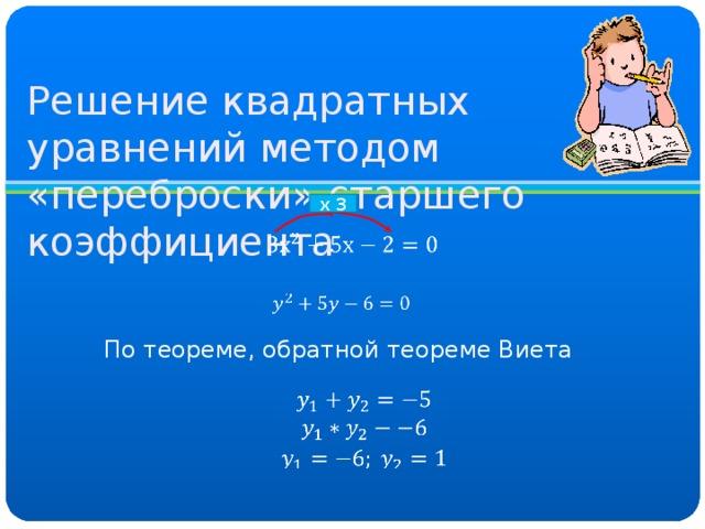 Решение квадратных уравнений методом «переброски» старшего коэффициента х 3 По теореме, обратной теореме Виета