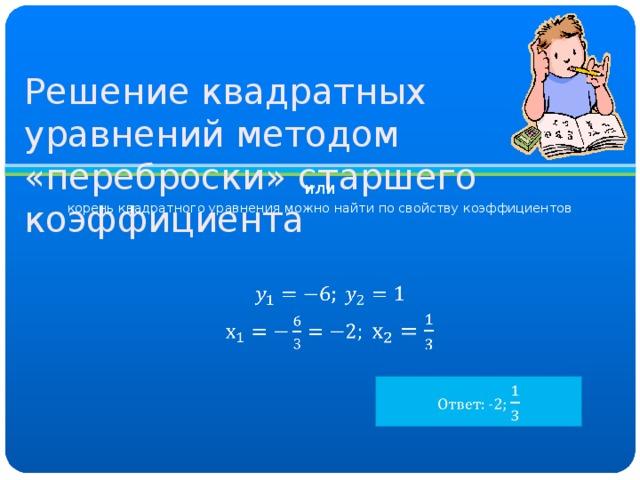 Решение квадратных уравнений методом «переброски» старшего коэффициента или корень квадратного уравнения можно найти по свойству коэффициентов