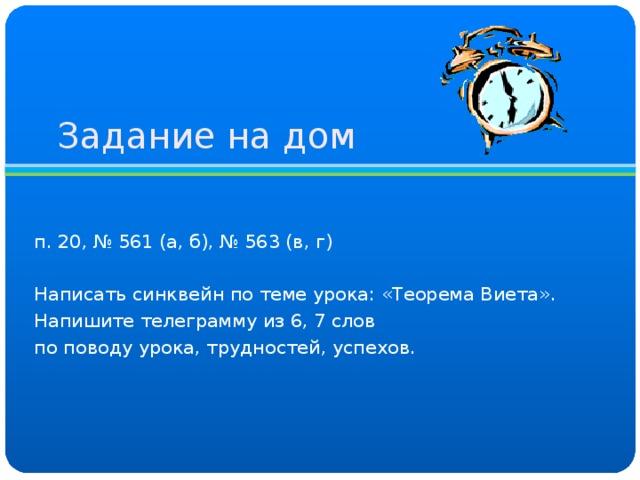 Задание на дом п. 20, № 561 (а, б), № 563 (в, г) Написать синквейн по теме урока: «Теорема Виета». Напишите телеграмму из 6, 7 слов по поводу урока, трудностей, успехов.