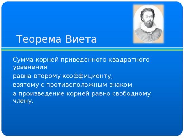 Теорема Виета Сумма корней приведённого квадратного уравнения равна второму коэффициенту, взятому с противоположным знаком, а произведение корней равно свободному члену.