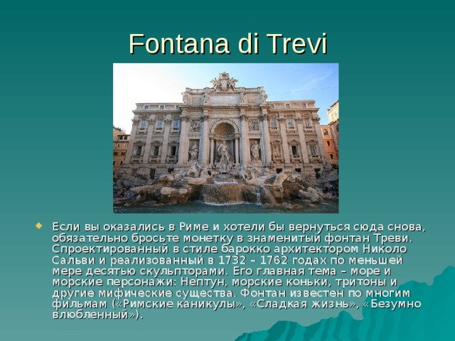 Fontana di Trevi Если вы оказались в Риме и хотели бы вернуться сюда снова, обязательно бросьте монетку в знаменитый фонтан Треви . Спроектированный в стиле барокко архитектором Николо Сальви и реализованный в 1732 – 1762 годах по меньшей мере десятью скульпторами . Его главная тема – море и морские персонажи: Нептун, морские коньки, тритоны и другие мифические существа. Фонтан известен по многим фильмам («Римские каникулы», «Сладкая жизнь», «Безумно влюбленный»).