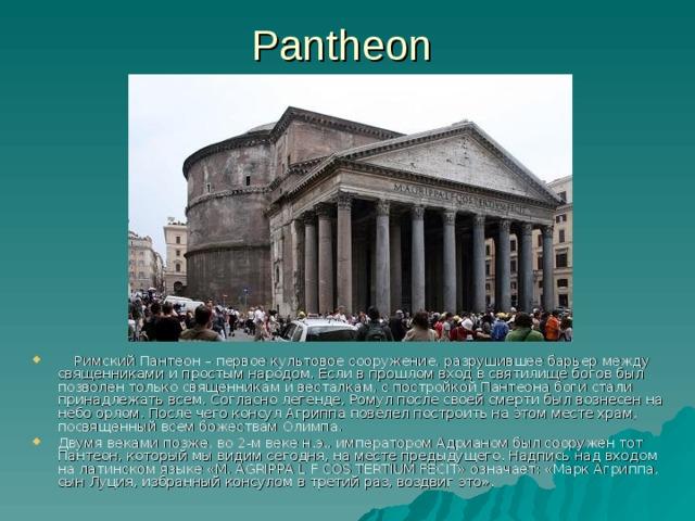Pantheon  Римский Пантеон – первое культовое сооружение, разрушившее барьер между священниками и простым народом. Если в прошлом вход в святилище богов был позволен только священникам и весталкам, с постройкой Пантеона боги стали принадлежать всем. Согласно легенде, Ромул после своей смерти был вознесен на небо орлом. После чего консул Агриппа повелел построить на этом месте храм, посвященный всем божествам Олимпа. Двумя веками позже, во 2-м веке н.э., императором Адрианом был сооружен тот Пантеон, который мы видим сегодня, на месте предыдущего. Надпись над входом на латинском языке «М. AGRIPPA L F COS TERTIUM FECIT» означает: «Марк Агриппа, сын Луция, избранный консулом в третий раз, воздвиг это».