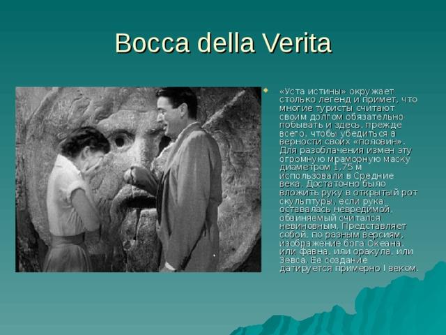 Bocca della Verita «Уста истины» окружает столько легенд и примет, что многие туристы считают своим долгом обязательно побывать и здесь, прежде всего, чтобы убедиться в верности своих «половин». Для разоблачения измен эту огромную мраморную маску диаметром 1,75 м использовали в Средние века. Достаточно было вложить руку в открытый рот скульптуры, если рука оставалась невредимой, обвиняемый считался невиновным. Представляет собой, по разным версиям, изображение бога Океана, или фавна, или оракула, или Зевса. Ее создание датируется примерно I веком.