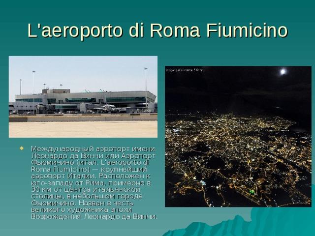 L'aeroporto di Roma Fiumicino Международный аэропорт имени Леонардо да Винчи или Аэропорт Фьюмичино (итал. L'aeroporto di Roma Fiumicino) — крупнейший аэропорт Италии. Расположен к юго-западу от Рима, примерно в 30 км от центра итальянской столицы, в небольшом городе Фьюмичино. Назван в честь великого художника эпохи Возрождения Леонардо да Винчи.