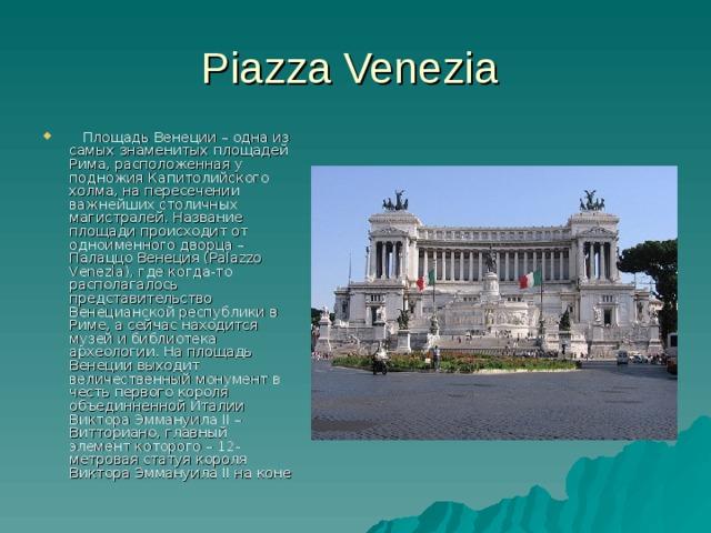 Piazza Venezia  Площадь Венеции – одна из самых знаменитых площадей Рима, расположенная у подножия Капитолийского холма, на пересечении важнейших столичных магистралей. Название площади происходит от одноименного дворца – Палаццо Венеция (Palazzo Venezia), где когда-то располагалось представительство Венецианской республики в Риме, а сейчас находится музей и библиотека археологии. На площадь Венеции выходит величественный монумент в честь первого короля объединненной Италии Виктора Эммануила II – Витториано, главный элемент которого – 12-метровая статуя короля Виктора Эммануила II на коне