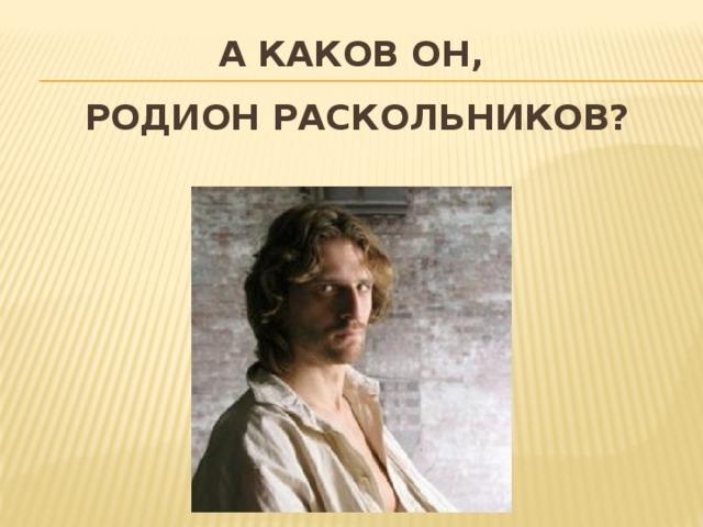 А каков он,  Родион Раскольников?