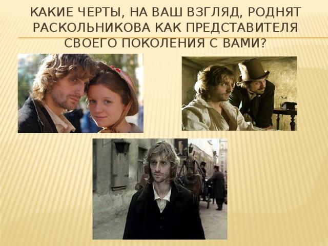 Какие черты, на ваш взгляд, роднят Раскольникова как представителя своего поколения с вами?
