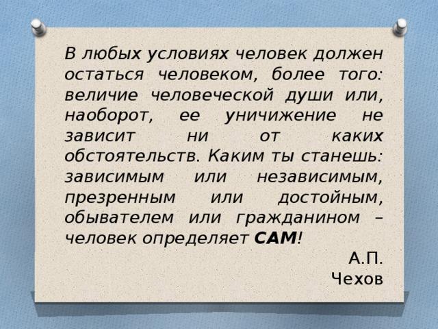 В любых условиях человек должен остаться человеком, более того: величие человеческой души или, наоборот, ее уничижение не зависит ни от каких обстоятельств. Каким ты станешь: зависимым или независимым, презренным или достойным, обывателем или гражданином – человек определяет САМ !  А.П. Чехов
