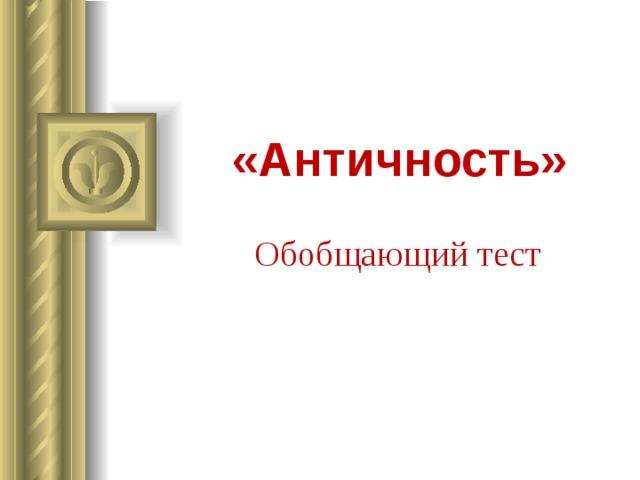 «Античность» Обобщающий тест