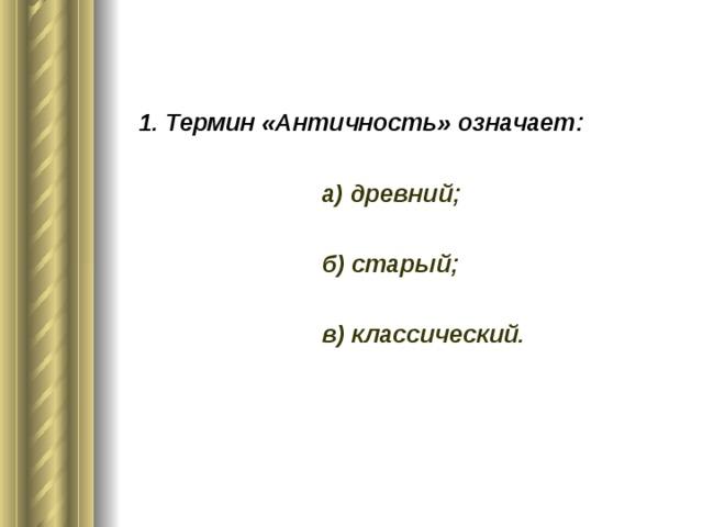 1. Термин «Античность» означает:   а) древний;   б) старый;   в) классический.