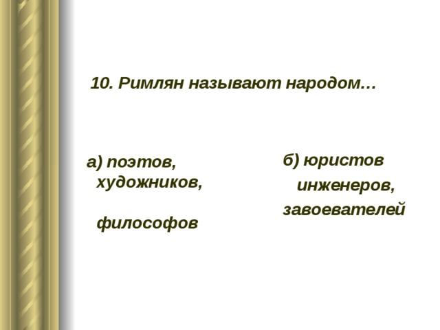 10. Римлян называют народом…    б) юристов  инженеров, завоевателей     а) поэтов,  художников,  философов