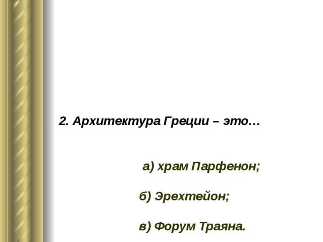 2. Архитектура Греции – это…     а) храм Парфенон;   б) Эрехтейон;   в) Форум Траяна.