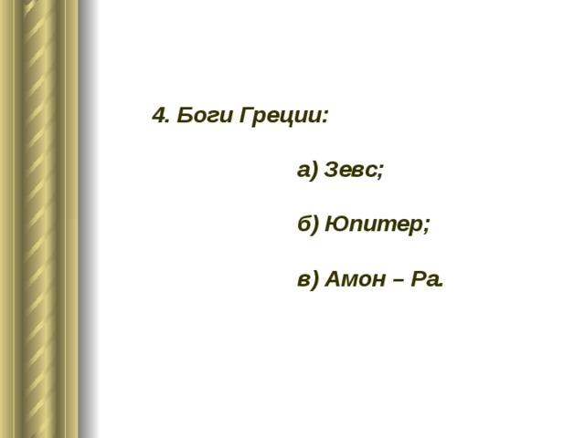 4. Боги Греции:   а) Зевс;   б) Юпитер;   в) Амон – Ра.