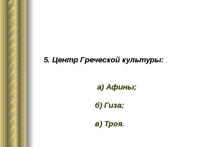 5. Центр Греческой культуры:     а) Афины;   б) Гиза;   в) Троя.