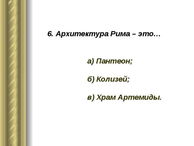 6. Архитектура Рима – это…    а) Пантеон;   б) Колизей;   в) Храм Артемиды.