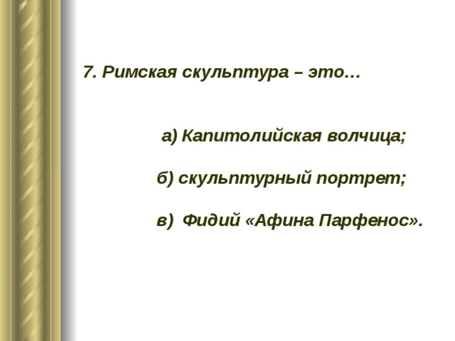 7. Римская скульптура – это…    а) Капитолийская волчица;   б) скульптурный портрет;   в) Фидий «Афина Парфенос».
