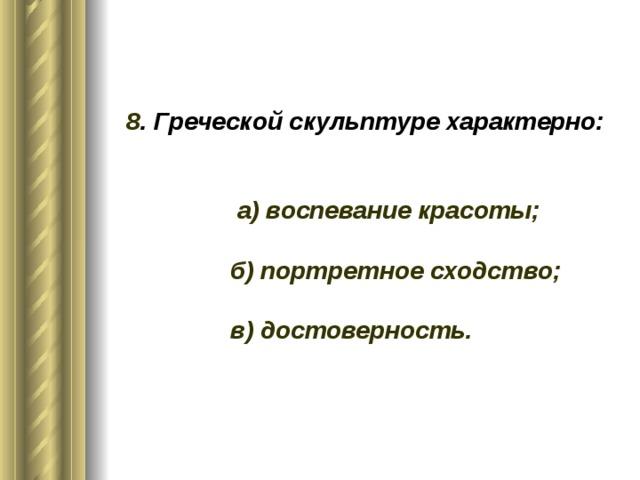 8 . Греческой скульптуре характерно:    а) воспевание красоты;   б) портретное сходство;   в) достоверность.