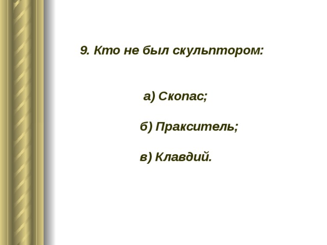 9. Кто не был скульптором:    а) Скопас;   б) Пракситель;   в) Клавдий.