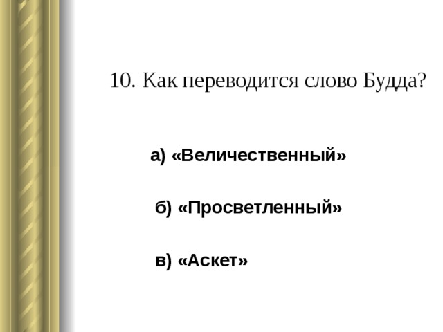 10. Как переводится слово Будда?   а) «Величественный»  б) «Просветленный»  в) «Аскет»