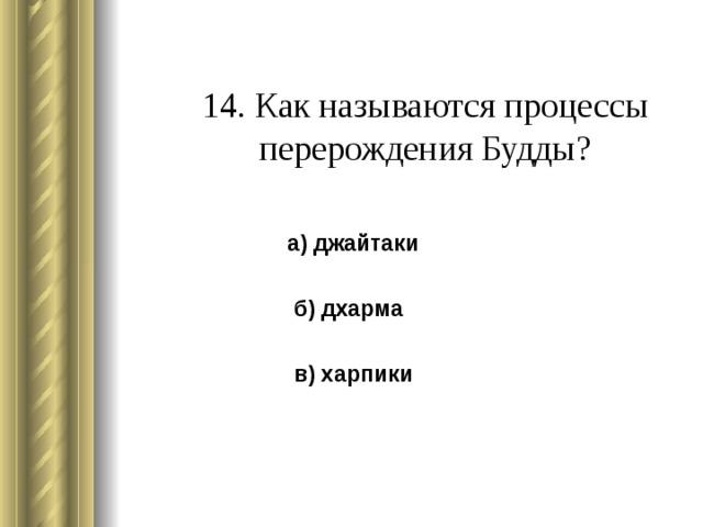 14. Как называются процессы перерождения Будды?   а) джайтаки  б) дхарма  в) харпики