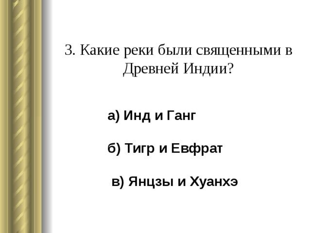 3. Какие реки были священными в Древней Индии?    а) Инд и Ганг  б) Тигр и Евфрат   в) Янцзы и Хуанхэ