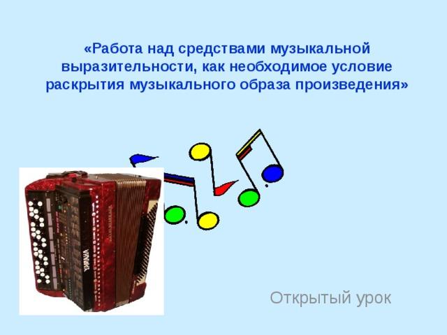 «Работа над средствами музыкальной выразительности, как необходимое условие раскрытия музыкального образа произведения» Открытый урок