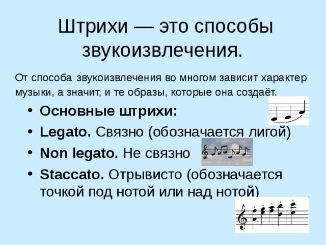 Штрихи— это способы звукоизвлечения. Отспособа  звукоизвлечения вомногом зависит характер музыки, азначит, ите образы, которые она создаёт. Основные штрихи: Legato. Связно (обозначается лигой) Non legato. Несвязно Staccato. Отрывисто (обозначается точкой  под нотой или над нотой)