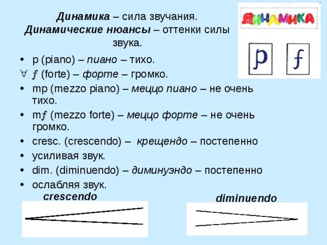 Динамика – сила звучания.  Динамические нюансы – оттенки силы звука. p ( piano ) – пиано – тихо.   ( forte ) – форте – громко. mp ( mezzo piano ) – меццо пиано – не очень тихо. m  ( mezzo forte ) – меццо форте – не очень громко. cresc . ( crescendo ) – крещендо – постепенно усиливая звук. dim . ( diminuendo ) – диминуэндо – постепенно ослабляя звук. crescendo diminuendo