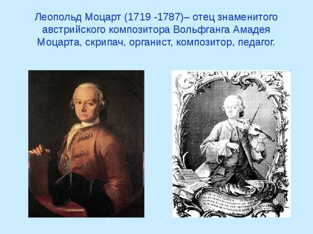 Леопольд Моцарт (1719 -1787)– отец знаменитого австрийского композитора Вольфганга Амадея Моцарта, скрипач, органист, композитор, педагог.