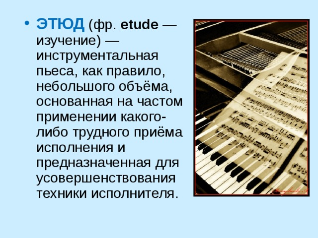 ЭТЮД  (фр. etude — изучение) — инструментальная пьеса, как правило, небольшого объёма, основанная на частом применении какого-либо трудного приёма исполнения и предназначенная для усовершенствования техники исполнителя.