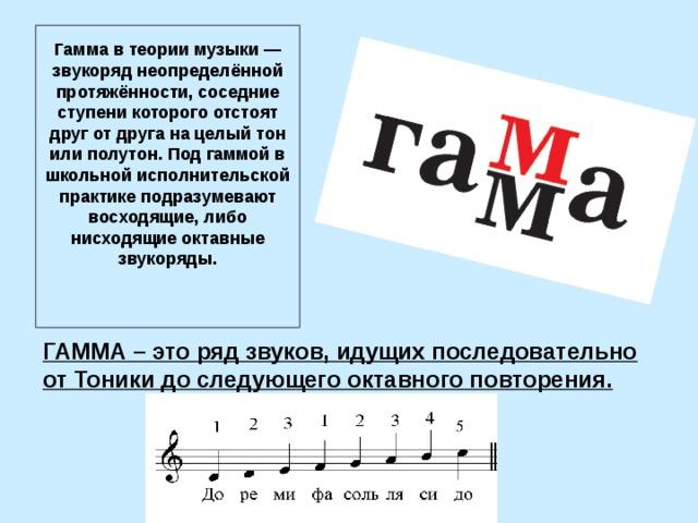 Гамма в теории музыки — звукоряд неопределённой протяжённости, соседние ступени которого отстоят друг от друга на целый тон или полутон. Под гаммой в школьной исполнительской практике подразумевают восходящие, либо нисходящие октавные звукоряды.   ГАММА– это ряд звуков, идущих последовательно от Тоники до следующего октавного повторения.